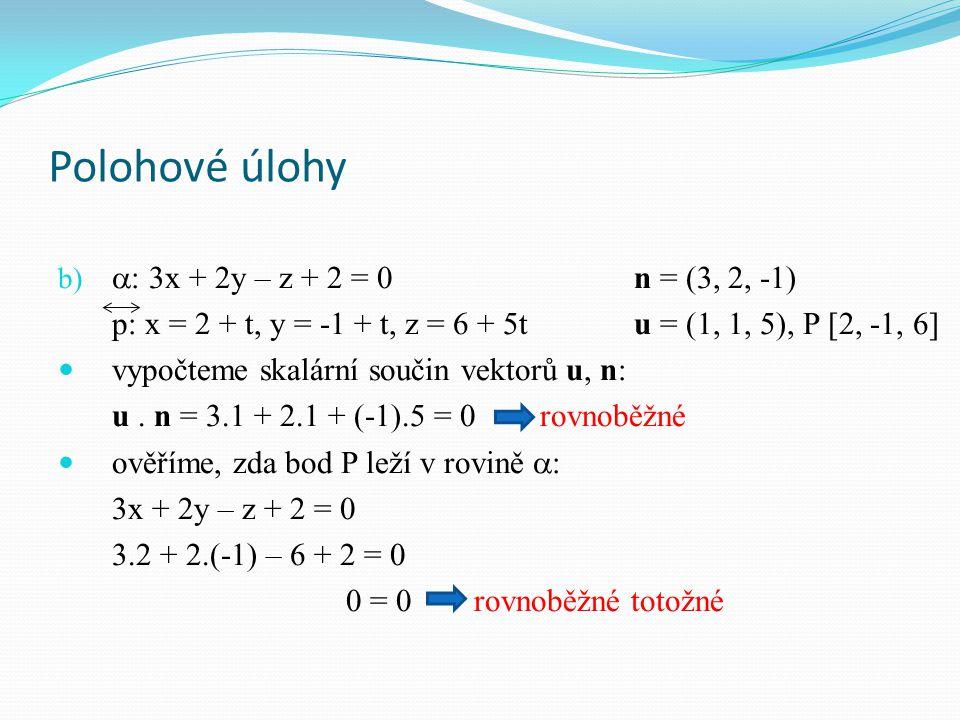 Polohové úlohy b)  : 3x + 2y – z + 2 = 0n = (3, 2, -1) p: x = 2 + t, y = -1 + t, z = 6 + 5tu = (1, 1, 5), P [2, -1, 6] vypočteme skalární součin vektorů u, n: u.