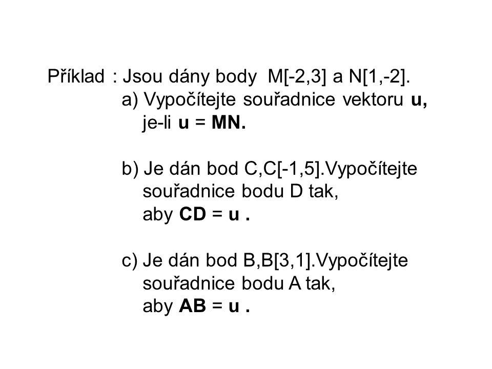 Příklad : Jsou dány body M[-2,3] a N[1,-2]. a) Vypočítejte souřadnice vektoru u, je-li u = MN. b) Je dán bod C,C[-1,5].Vypočítejte souřadnice bodu D t