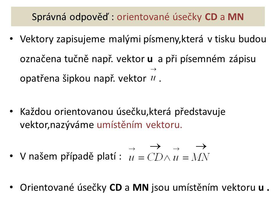 Správná odpověď : orientované úsečky CD a MN Vektory zapisujeme malými písmeny,která v tisku budou označena tučně např. vektor u a při písemném zápisu