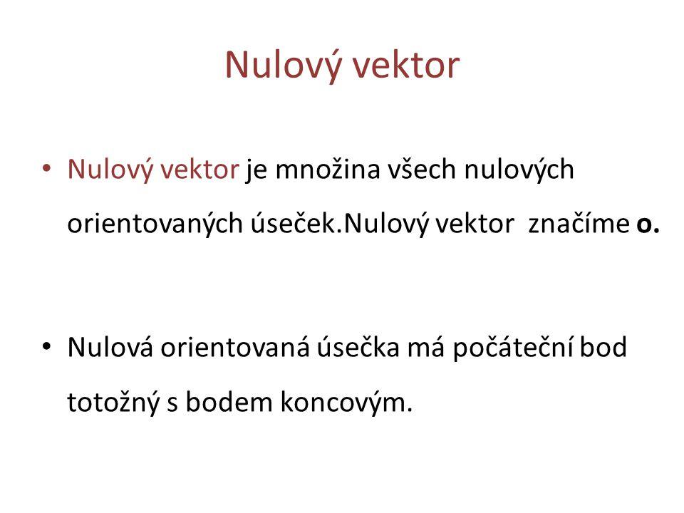 Nulový vektor Nulový vektor je množina všech nulových orientovaných úseček.Nulový vektor značíme o. Nulová orientovaná úsečka má počáteční bod totožný