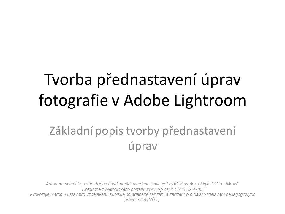 Tvorba přednastavení úprav fotografie v Adobe Lightroom Základní popis tvorby přednastavení úprav Autorem materiálu a všech jeho částí, není-li uvedeno jinak, je Lukáš Veverka a MgA.