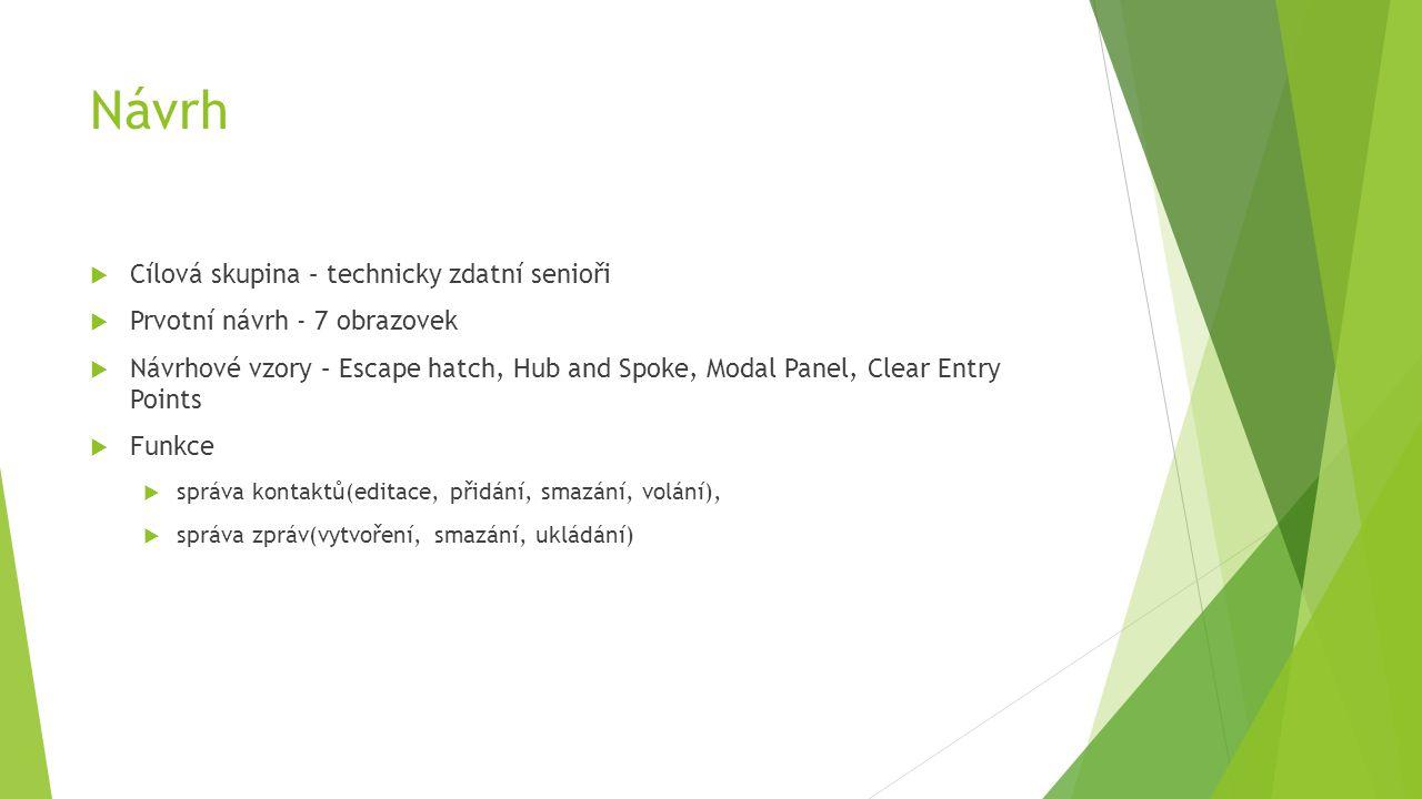 Návrh  Cílová skupina – technicky zdatní senioři  Prvotní návrh - 7 obrazovek  Návrhové vzory – Escape hatch, Hub and Spoke, Modal Panel, Clear Entry Points  Funkce  správa kontaktů(editace, přidání, smazání, volání),  správa zpráv(vytvoření, smazání, ukládání)