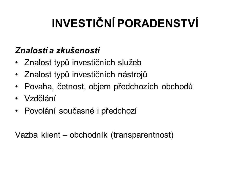 INVESTIČNÍ PORADENSTVÍ Znalosti a zkušenosti Znalost typů investičních služeb Znalost typů investičních nástrojů Povaha, četnost, objem předchozích obchodů Vzdělání Povolání současné i předchozí Vazba klient – obchodník (transparentnost)