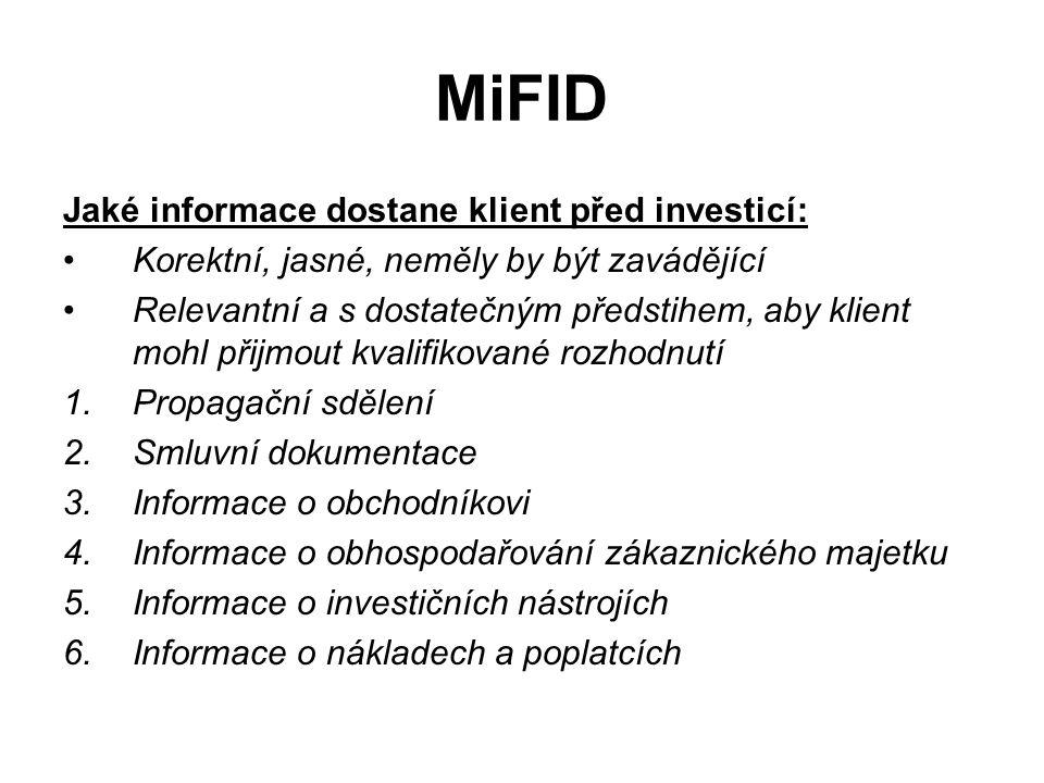 MiFID Jaké informace dostane klient před investicí: Korektní, jasné, neměly by být zavádějící Relevantní a s dostatečným předstihem, aby klient mohl přijmout kvalifikované rozhodnutí 1.Propagační sdělení 2.Smluvní dokumentace 3.Informace o obchodníkovi 4.Informace o obhospodařování zákaznického majetku 5.Informace o investičních nástrojích 6.Informace o nákladech a poplatcích