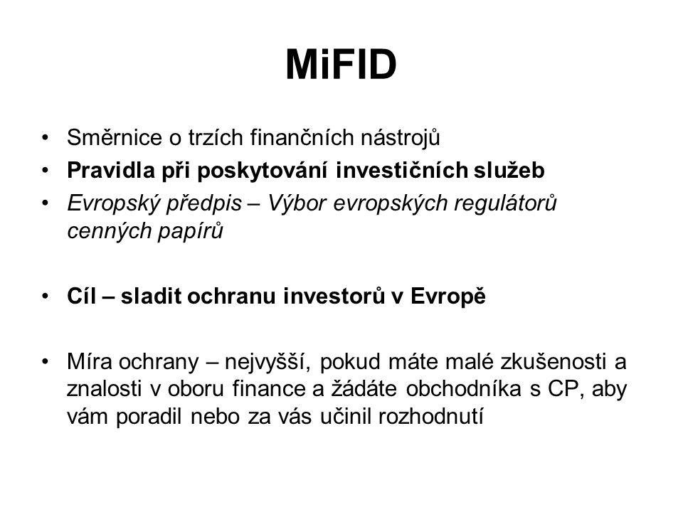 MiFID Směrnice o trzích finančních nástrojů Pravidla při poskytování investičních služeb Evropský předpis – Výbor evropských regulátorů cenných papírů Cíl – sladit ochranu investorů v Evropě Míra ochrany – nejvyšší, pokud máte malé zkušenosti a znalosti v oboru finance a žádáte obchodníka s CP, aby vám poradil nebo za vás učinil rozhodnutí