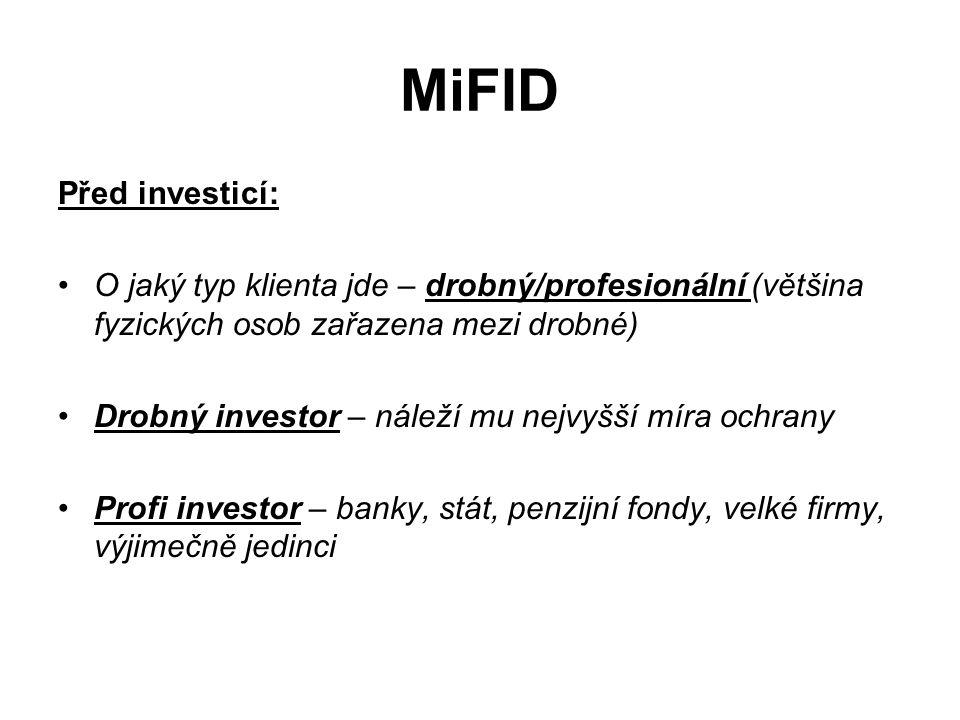 MiFID Před investicí: O jaký typ klienta jde – drobný/profesionální (většina fyzických osob zařazena mezi drobné) Drobný investor – náleží mu nejvyšší míra ochrany Profi investor – banky, stát, penzijní fondy, velké firmy, výjimečně jedinci