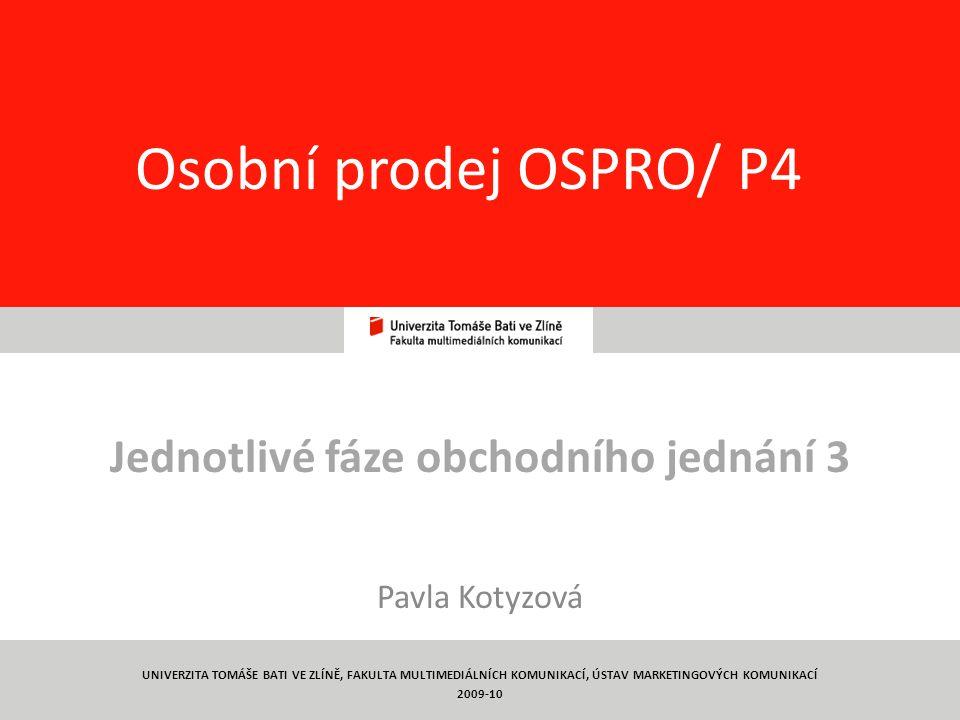 1 Osobní prodej OSPRO/ P4 Jednotlivé fáze obchodního jednání 3 Pavla Kotyzová UNIVERZITA TOMÁŠE BATI VE ZLÍNĚ, FAKULTA MULTIMEDIÁLNÍCH KOMUNIKACÍ, ÚSTAV MARKETINGOVÝCH KOMUNIKACÍ 2009-10