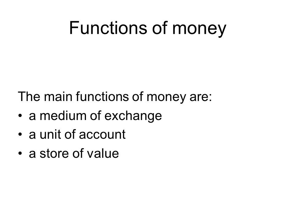 Functions of money The main functions of money are: a medium of exchange a unit of account a store of value