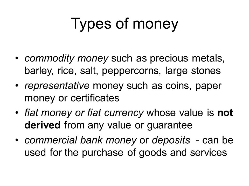 Types of money commodity money such as precious metals, barley, rice, salt, peppercorns, large stones representative money such as coins, paper money