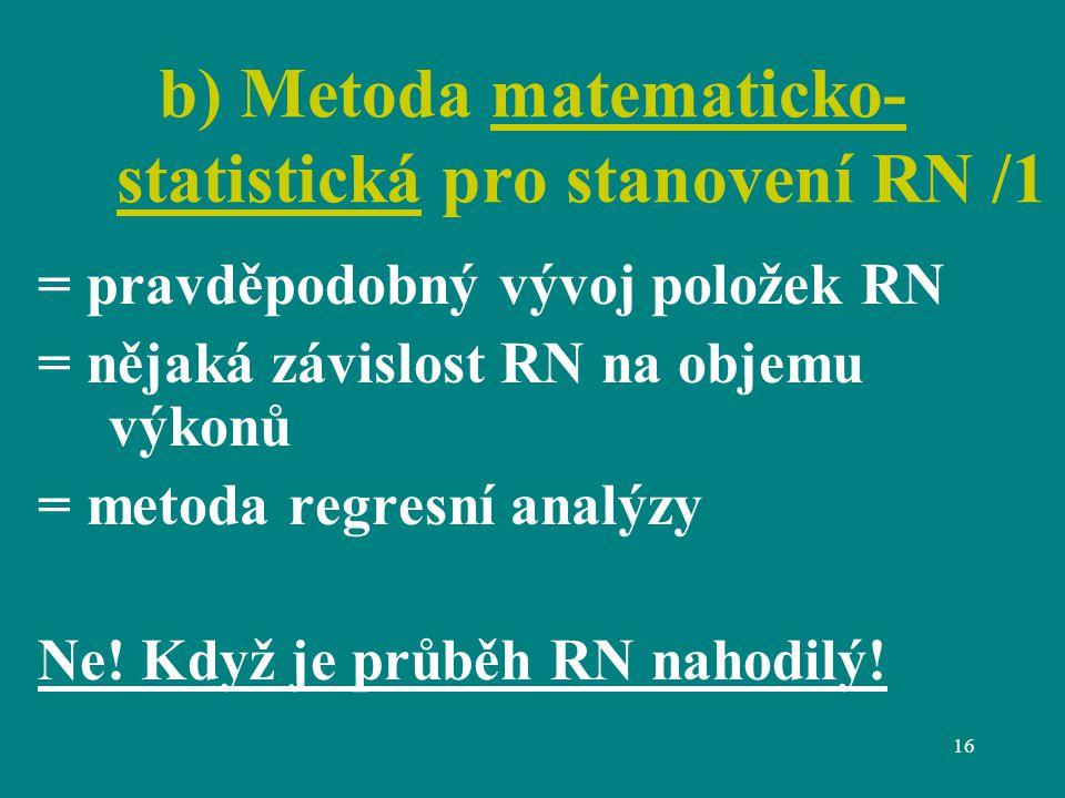 16 b) Metoda matematicko- statistická pro stanovení RN /1 = pravděpodobný vývoj položek RN = nějaká závislost RN na objemu výkonů = metoda regresní analýzy Ne.