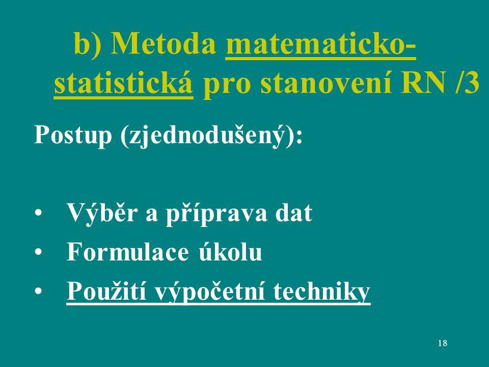 18 b) Metoda matematicko- statistická pro stanovení RN /3 Postup (zjednodušený): Výběr a příprava dat Formulace úkolu Použití výpočetní techniky