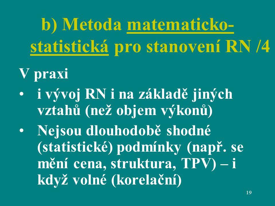 19 b) Metoda matematicko- statistická pro stanovení RN /4 V praxi i vývoj RN i na základě jiných vztahů (než objem výkonů) Nejsou dlouhodobě shodné (statistické) podmínky (např.