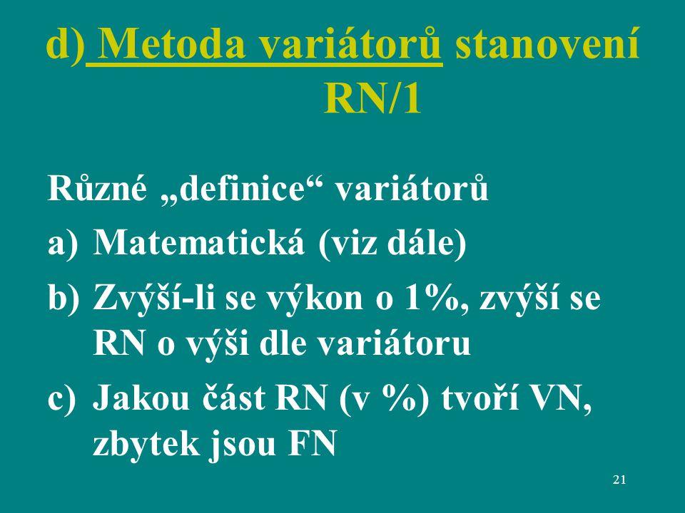"""21 d) Metoda variátorů stanovení RN/1 Různé """"definice variátorů a)Matematická (viz dále) b)Zvýší-li se výkon o 1%, zvýší se RN o výši dle variátoru c)Jakou část RN (v %) tvoří VN, zbytek jsou FN"""