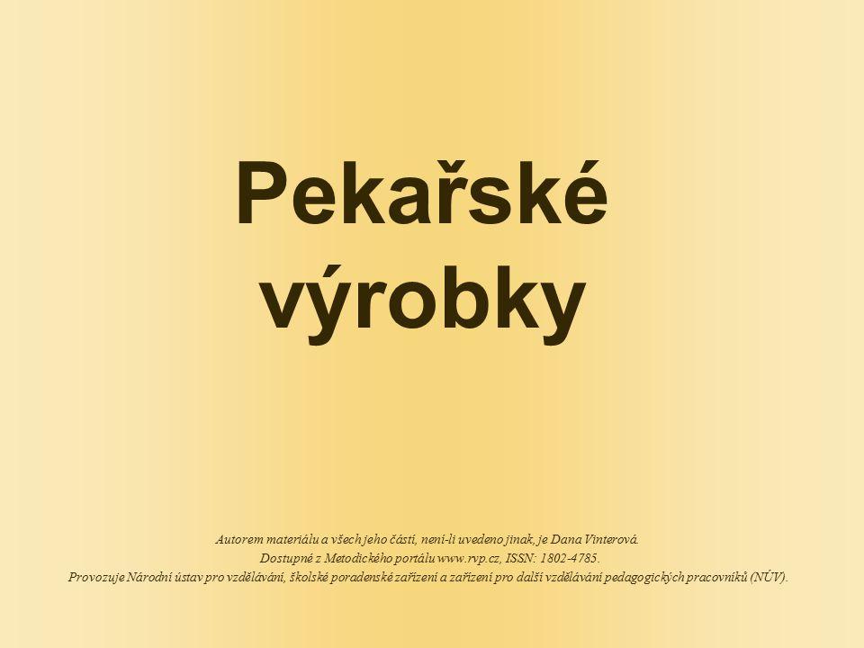 Pekařské výrobky Autorem materiálu a všech jeho částí, není-li uvedeno jinak, je Dana Vinterová. Dostupné z Metodického portálu www.rvp.cz, ISSN: 1802