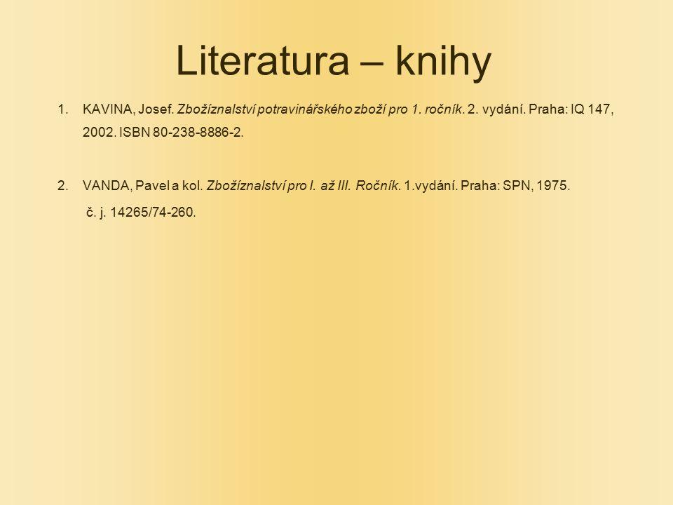 Literatura – knihy 1.KAVINA, Josef. Zbožíznalství potravinářského zboží pro 1. ročník. 2. vydání. Praha: IQ 147, 2002. ISBN 80-238-8886-2. 2.VANDA, Pa