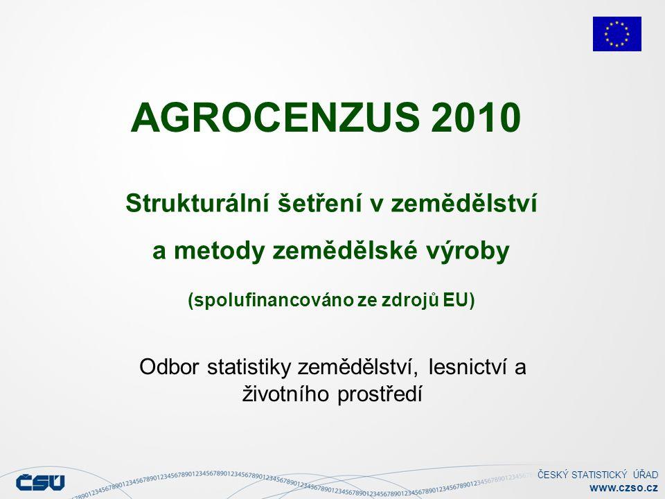 ČESKÝ STATISTICKÝ ÚŘAD www.czso.cz Odbor statistiky zemědělství, lesnictví a životního prostředí Strukturální šetření v zemědělství a metody zemědělské výroby (spolufinancováno ze zdrojů EU) AGROCENZUS 2010