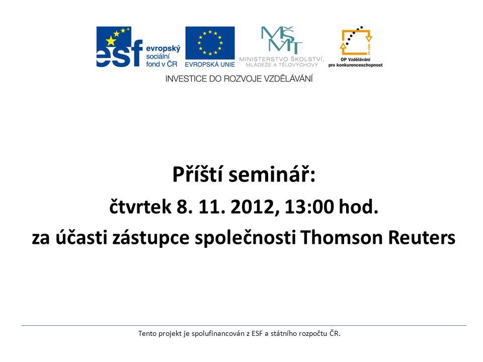 Příští seminář: čtvrtek 8. 11. 2012, 13:00 hod. za účasti zástupce společnosti Thomson Reuters Tento projekt je spolufinancován z ESF a státního rozpo
