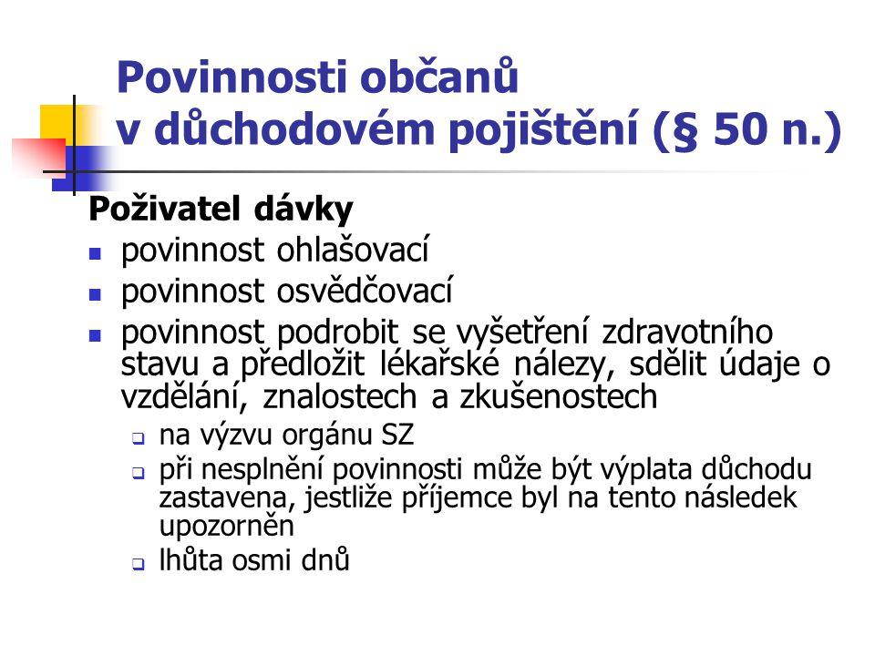 Povinnosti občanů v důchodovém pojištění (§ 50 n.) Poživatel dávky povinnost ohlašovací povinnost osvědčovací povinnost podrobit se vyšetření zdravotn