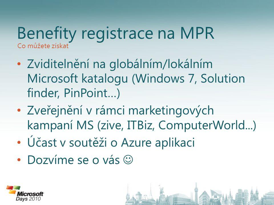 Zviditelnění na globálním/lokálním Microsoft katalogu (Windows 7, Solution finder, PinPoint…) Zveřejnění v rámci marketingových kampaní MS (zive, ITBiz, ComputerWorld...) Účast v soutěži o Azure aplikaci Dozvíme se o vás Benefity registrace na MPR Co můžete získat