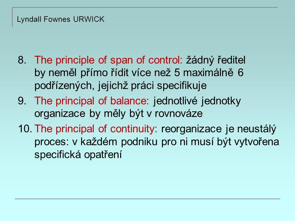8.The principle of span of control: žádný ředitel by neměl přímo řídit více než 5 maximálně 6 podřízených, jejichž práci specifikuje 9.The principal of balance: jednotlivé jednotky organizace by měly být v rovnováze 10.The principal of continuity: reorganizace je neustálý proces: v každém podniku pro ni musí být vytvořena specifická opatření Lyndall Fownes URWICK