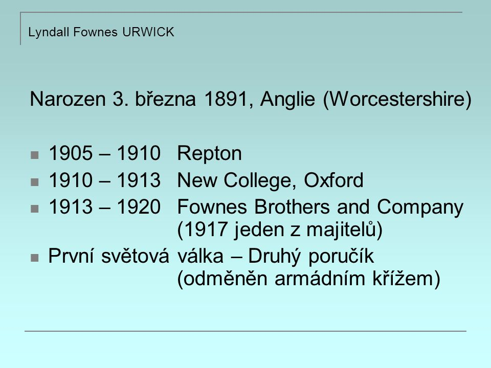 Lyndall Fownes URWICK Narozen 3. března 1891, Anglie (Worcestershire) 1905 – 1910 Repton 1910 – 1913 New College, Oxford 1913 – 1920 Fownes Brothers a