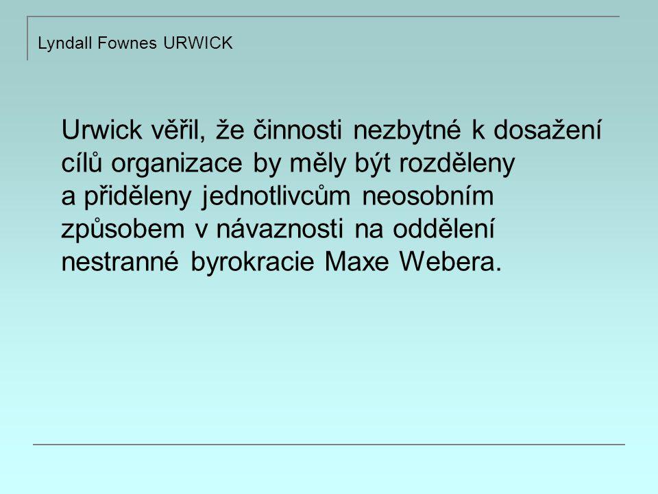 Lyndall Fownes URWICK 10 zásad organizace podle Urwicka: 1.The principle of the objective: každá organizace a každá část organizace musí být vyjádřením účelu daného podniku 2.The principle of specialization: každý pracovník by měl vykonávat pouze jednu funkci 3.The principle of coordination: administrátoři by měli hledat cesty jak co nejlépe skloubit a sladit celou organizaci