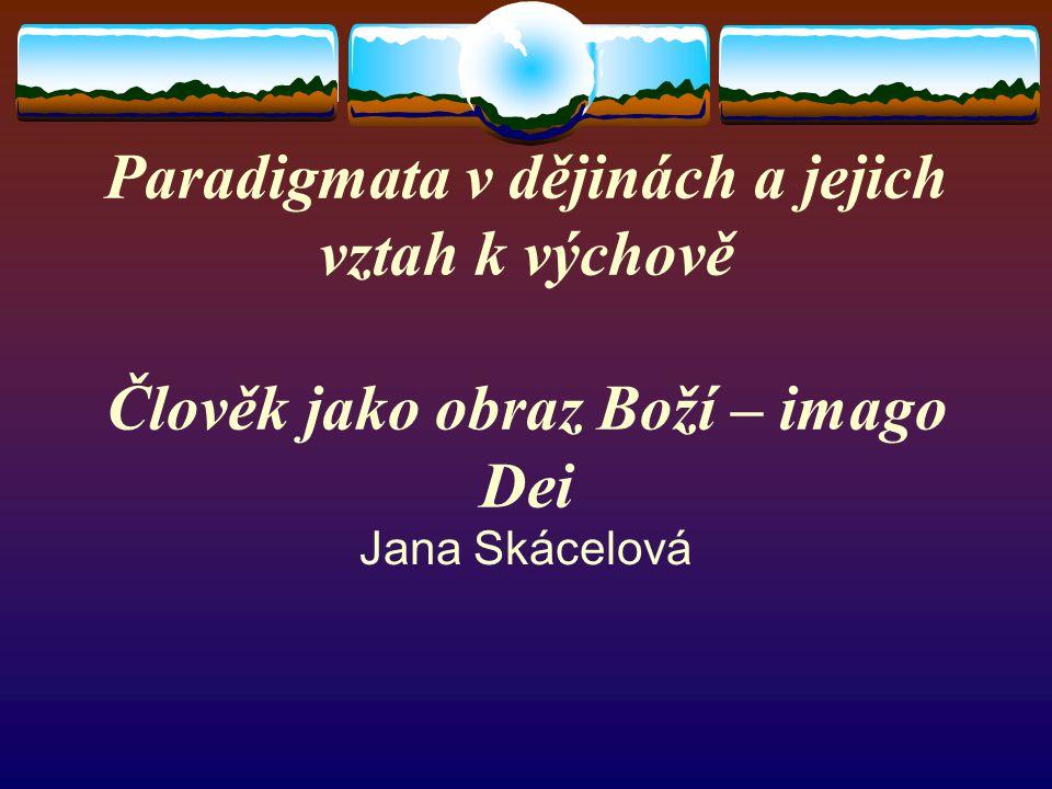 Paradigmata v dějinách a jejich vztah k výchově Člověk jako obraz Boží – imago Dei Jana Skácelová