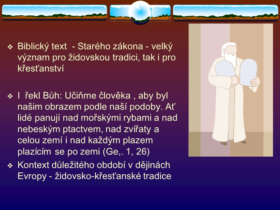  Biblický text - Starého zákona - velký význam pro židovskou tradici, tak i pro křesťanství  I řekl Bůh: Učiňme člověka, aby byl našim obrazem podle