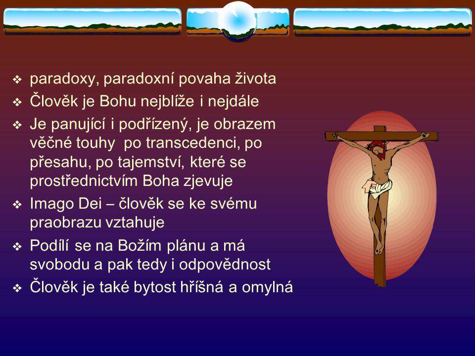  paradoxy, paradoxní povaha života  Člověk je Bohu nejblíže i nejdále  Je panující i podřízený, je obrazem věčné touhy po transcedenci, po přesahu,