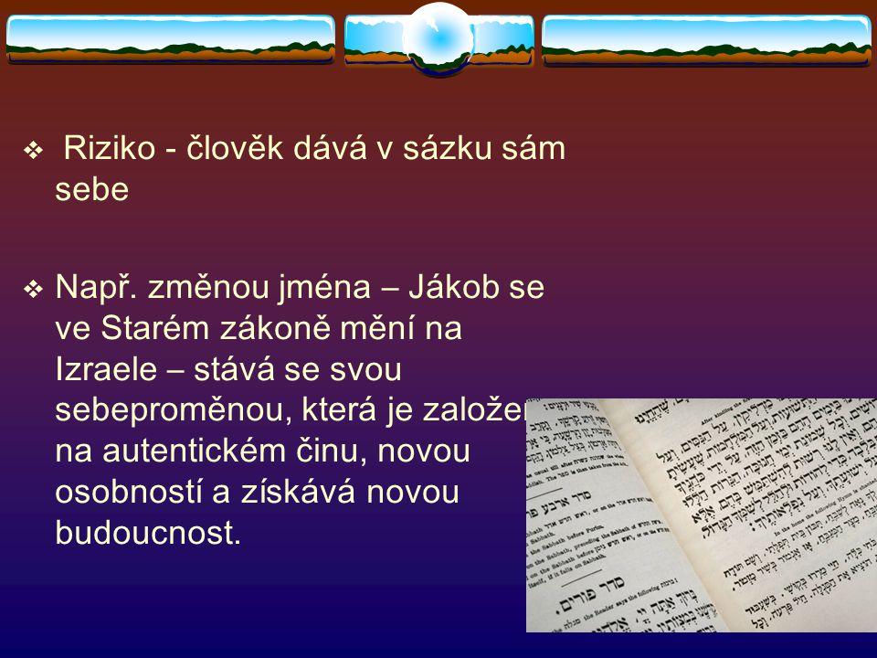  Riziko - člověk dává v sázku sám sebe  Např. změnou jména – Jákob se ve Starém zákoně mění na Izraele – stává se svou sebeproměnou, která je založe