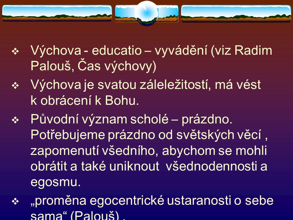  Výchova - educatio – vyvádění (viz Radim Palouš, Čas výchovy)  Výchova je svatou záleležitostí, má vést k obrácení k Bohu.  Původní význam scholé