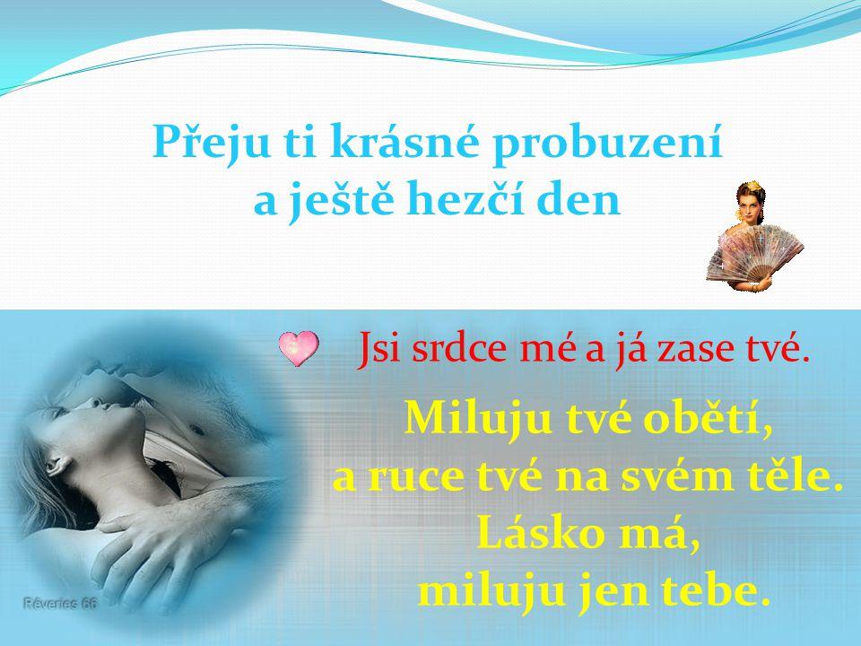 Přeju ti krásné probuzení a ještě hezčí den Jsi srdce mé a já zase tvé.