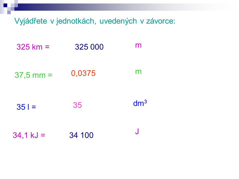 Vyjádřete v jednotkách, uvedených v závorce: 325 km = 37,5 mm = 35 l = 34,1 kJ = J m m dm 3 35 325 000 34 100 0,0375