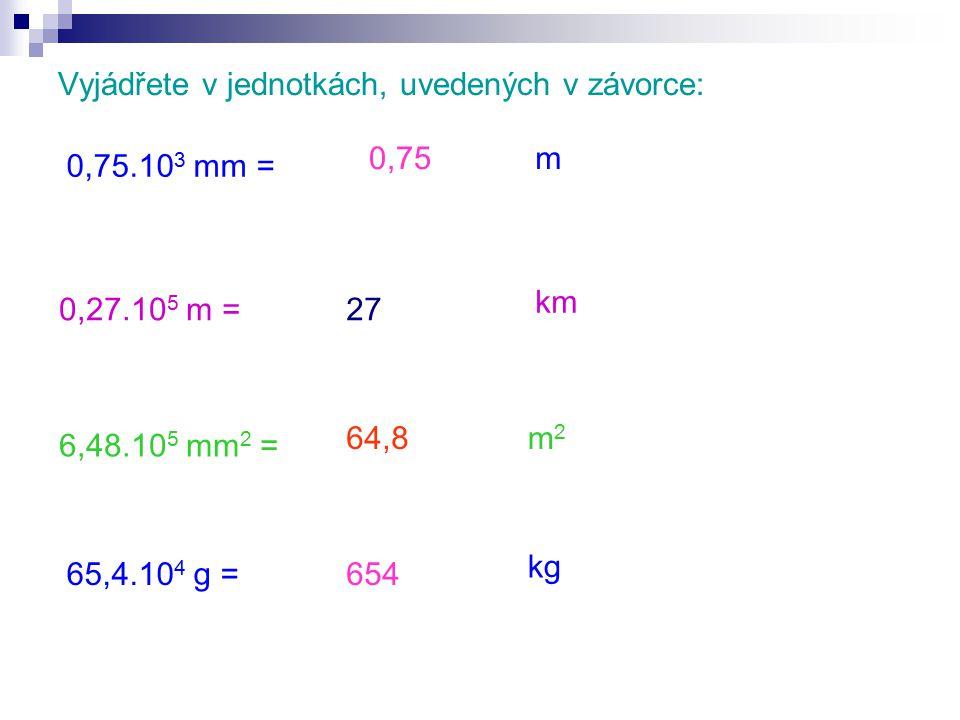 Vyjádřete v jednotkách, uvedených v závorce: 0,75.10 3 mm = 0,27.10 5 m = 6,48.10 5 mm 2 = 65,4.10 4 g = km m2m2 kg m0,75 654 27 64,8
