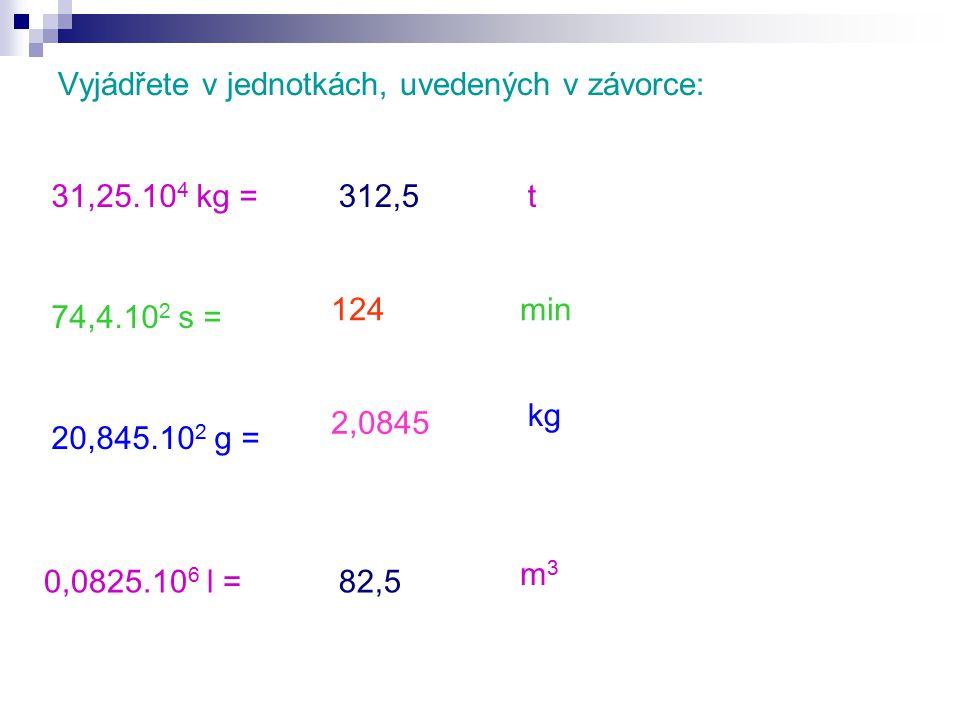 Vyjádřete v jednotkách, uvedených v závorce: 31,25.10 4 kg = 74,4.10 2 s = 20,845.10 2 g = 0,0825.10 6 l = m3m3 t min kg 2,0845 312,5 82,5 124