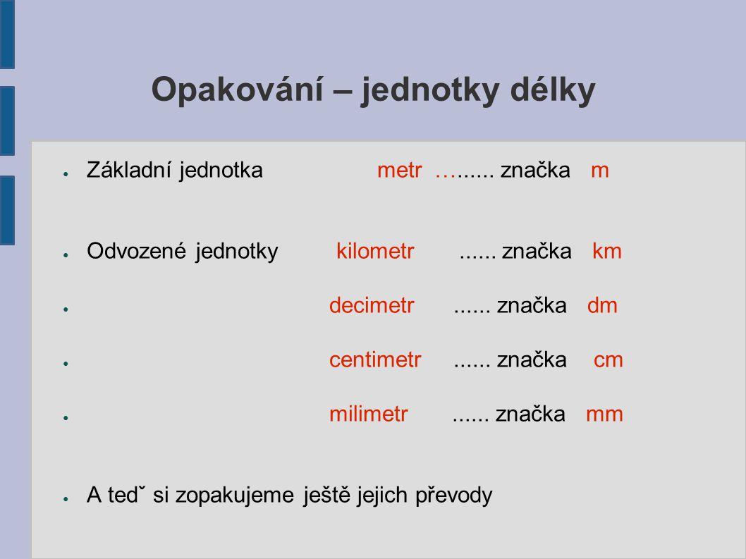 Opakování – jednotky délky ● Základní jednotka metr …...... značka m ● Odvozené jednotky kilometr...... značka km ● decimetr...... značka dm ● centime