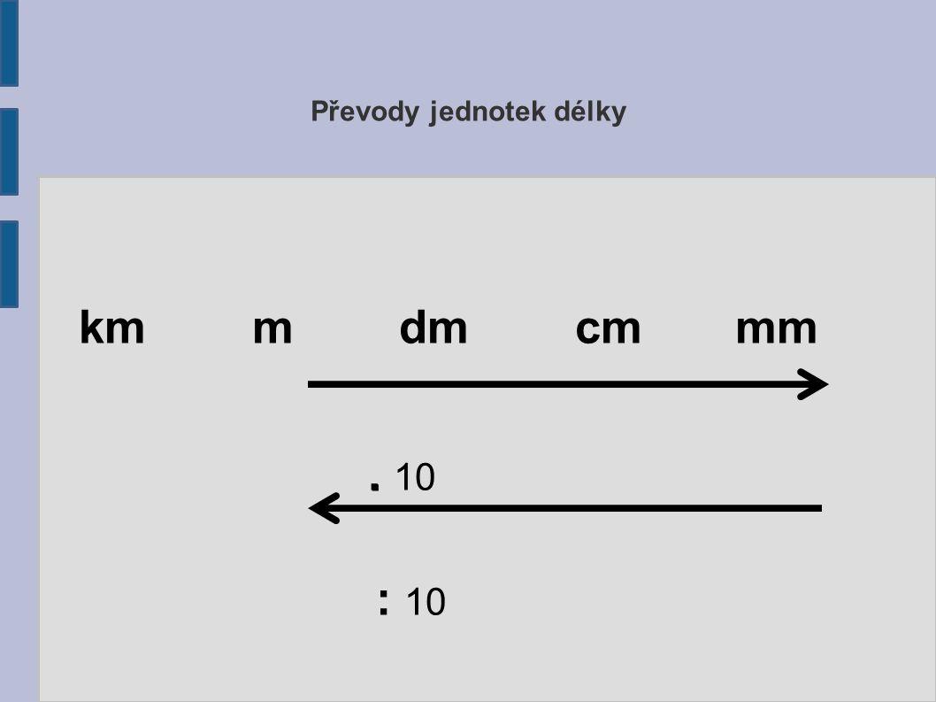 Převody jednotek délky km m dm cm mm.. 10 : 10