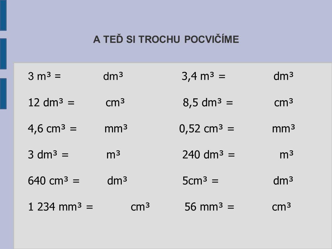 A TEĎ SI TROCHU POCVIČÍME 3 m³ m³ = dm ³ 3,4 m³ = dm³ 12 dm³ = cm³ 8,5 dm³ = cm³ 4,6 cm³ = mm³ 0,52 cm³ = mm³ 3 dm³ = m³ 240 dm³ = m³ 640 cm³ = dm³ 5c