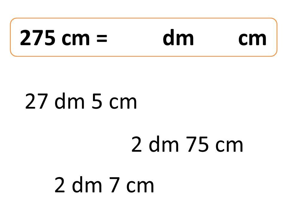 275 cm = dm cm 27 dm 5 cm 2 dm 7 cm 2 dm 75 cm