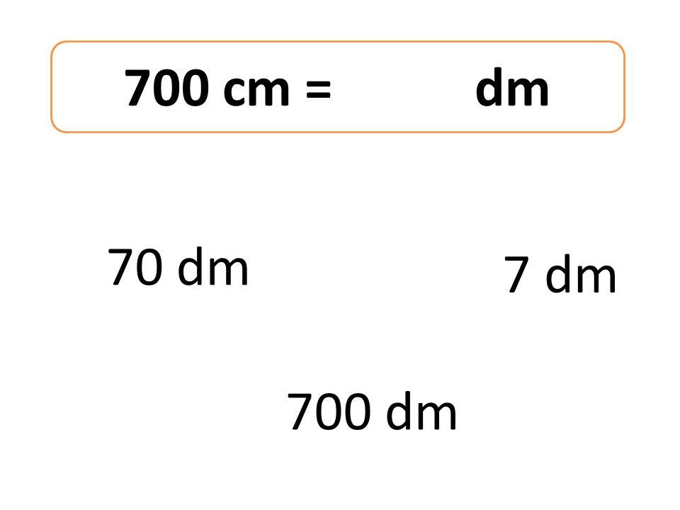 700 cm = dm 70 dm 700 dm 7 dm