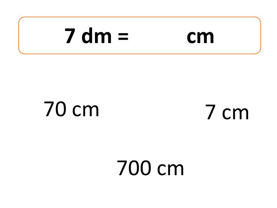 7 dm = cm 70 cm 700 cm 7 cm