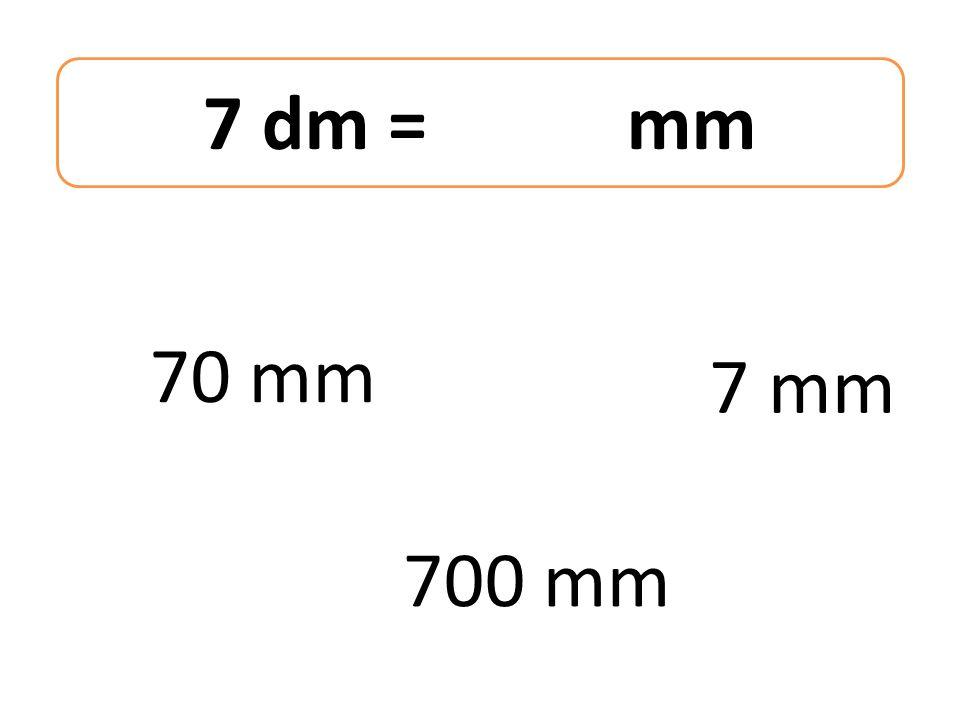7 dm = mm 70 mm 700 mm 7 mm