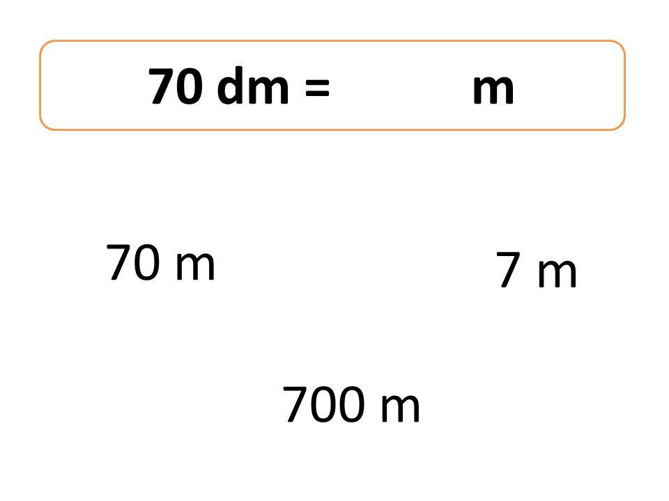 70 dm = m 70 m 700 m 7 m