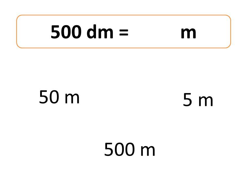 500 dm = m 50 m 500 m 5 m