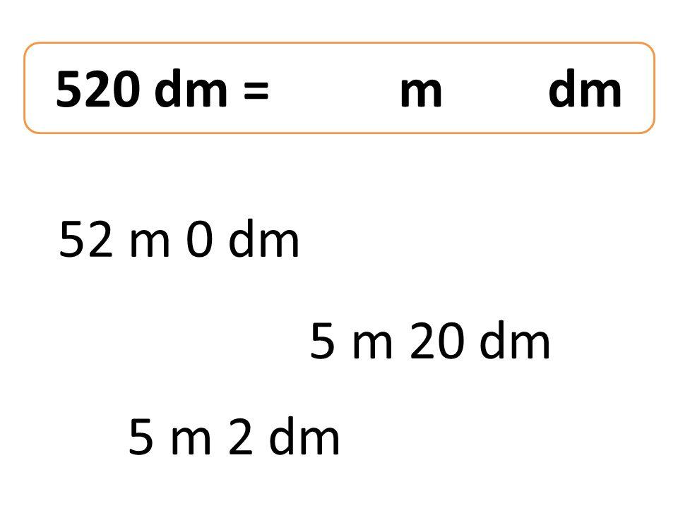 520 dm = m dm 52 m 0 dm 5 m 2 dm 5 m 20 dm