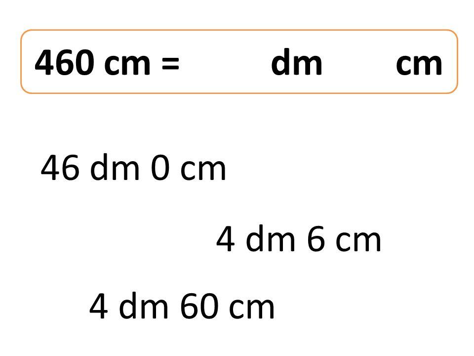 460 cm = dm cm 46 dm 0 cm 4 dm 60 cm 4 dm 6 cm