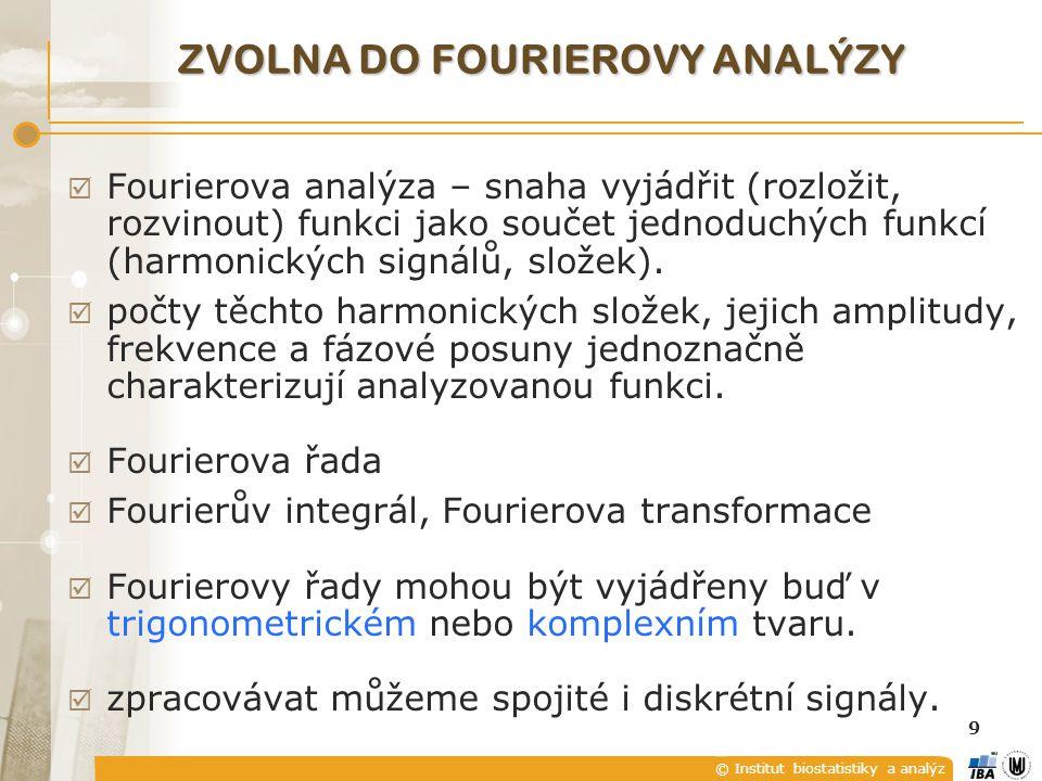 © Institut biostatistiky a analýz 9 ZVOLNA DO FOURIEROVY ANALÝZY  Fourierova analýza – snaha vyjádřit (rozložit, rozvinout) funkci jako součet jednoduchých funkcí (harmonických signálů, složek).