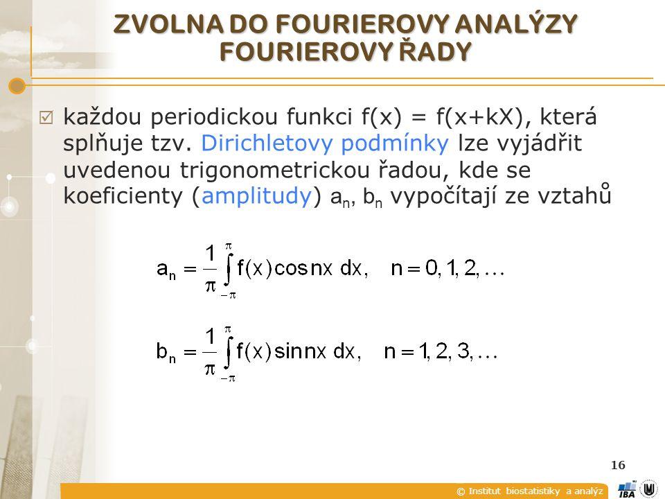 © Institut biostatistiky a analýz 16 ZVOLNA DO FOURIEROVY ANALÝZY FOURIEROVY Ř ADY  každou periodickou funkci f(x) = f(x+kX), která splňuje tzv.