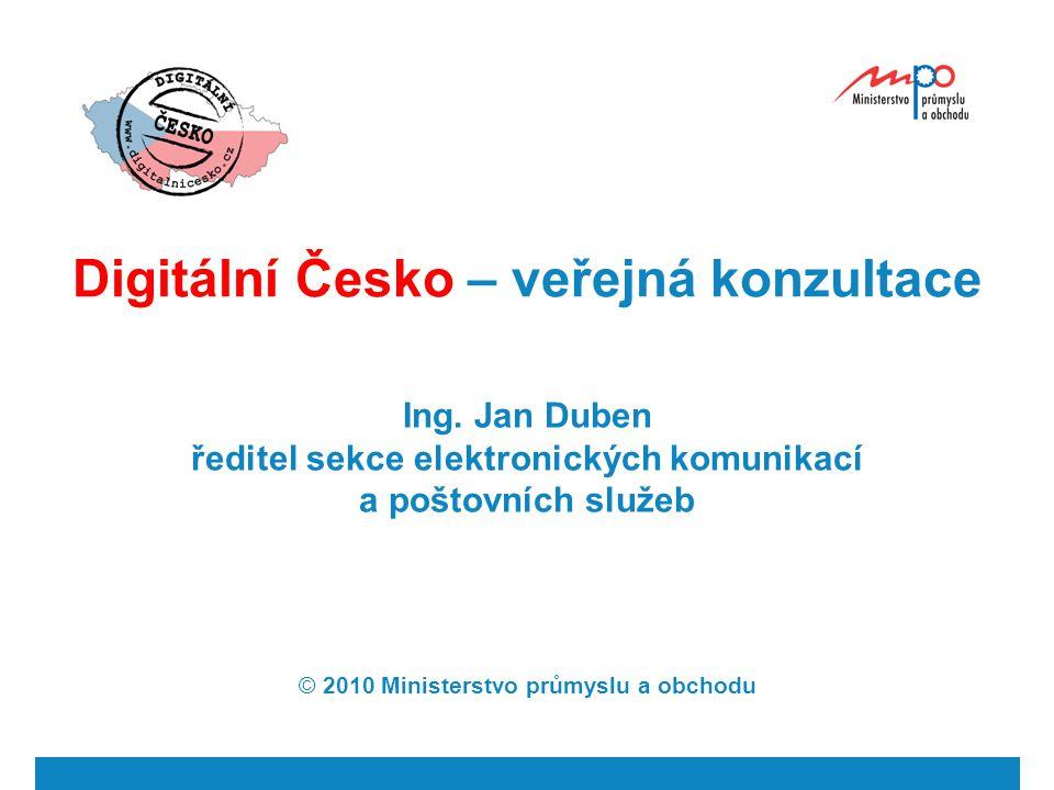 Digitální Česko – veřejná konzultace Ing. Jan Duben ředitel sekce elektronických komunikací a poštovních služeb © 2010 Ministerstvo průmyslu a obchodu