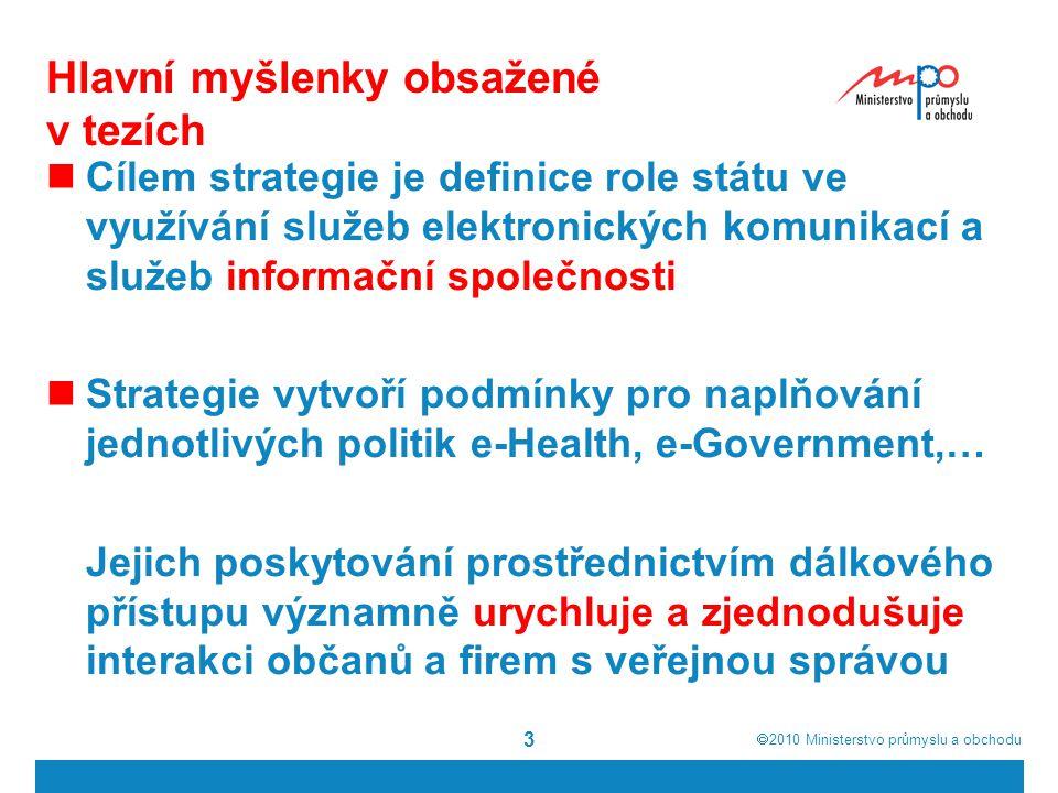  2010  Ministerstvo průmyslu a obchodu 3 Hlavní myšlenky obsažené v tezích Cílem strategie je definice role státu ve využívání služeb elektronických komunikací a služeb informační společnosti Strategie vytvoří podmínky pro naplňování jednotlivých politik e-Health, e-Government,… Jejich poskytování prostřednictvím dálkového přístupu významně urychluje a zjednodušuje interakci občanů a firem s veřejnou správou